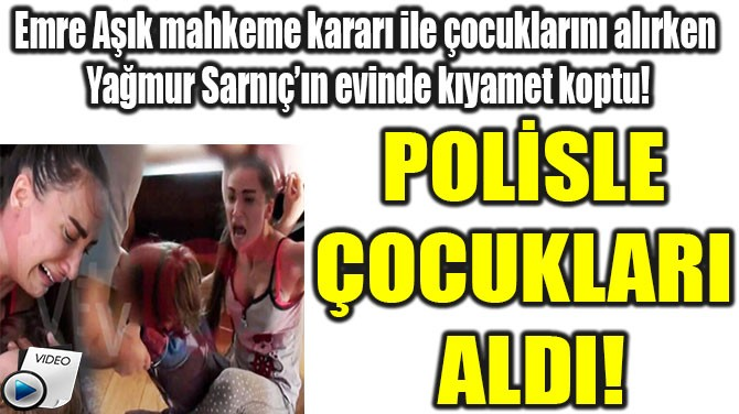 EMRE AŞIK POLİSLE ÇOCUKLARI ALDI!