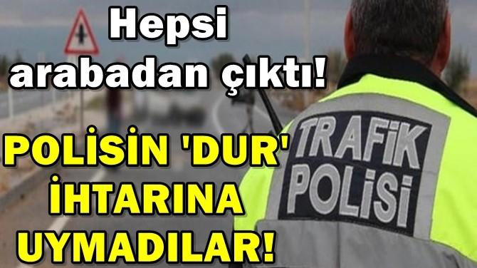 POLİSİN 'DUR' İHTARINA UYMADILAR!