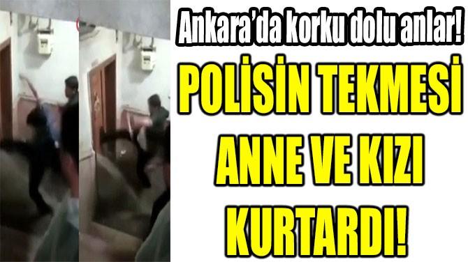 POLİSİN TEKMESİ ANNE VE KIZI KURTARDI!