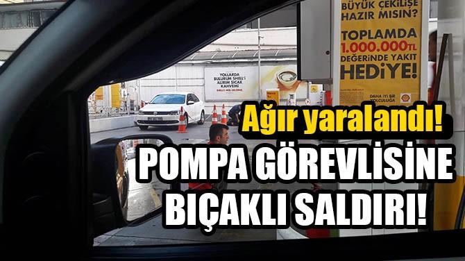 POMPA GÖREVLİSİNE BIÇAKLI SALDIRI!