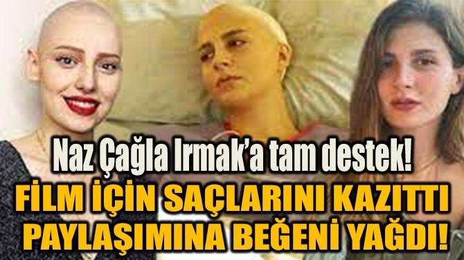NAZ ÇAĞLA IRMAK'A TAM DESTEK! FİLM İÇİN SAÇLARINI KAZITTI!