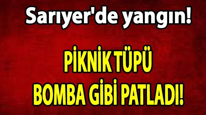 SARIYER'DE YANGIN! PİKNİK TÜPÜ BOMBA GİBİ PATLADI!