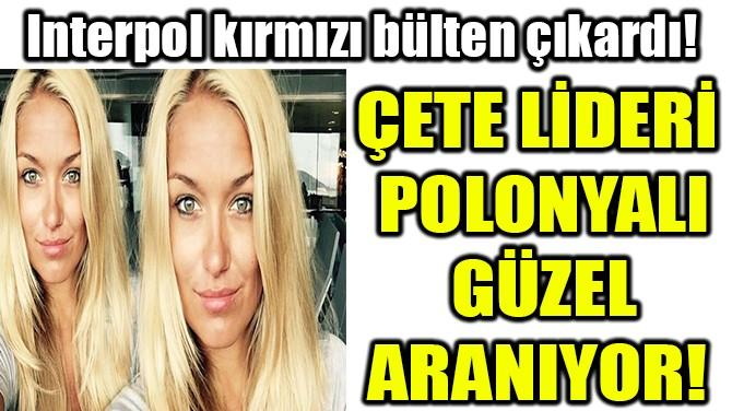 ÇETE LİDERİ  POLONYALI GÜZEL HER YERDE  ARANIYOR!