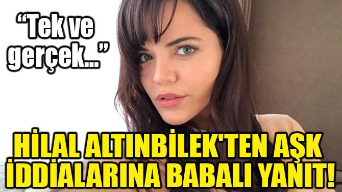 HİLAL ALTINBİLEK'TEN AŞK İDDİALARINA BABALI YANIT!