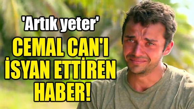 CEMAL CAN'I İSYAN ETTİREN HABER!