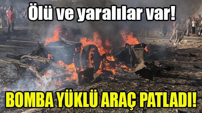 BOMBA YÜKLÜ ARAÇ PATLADI!