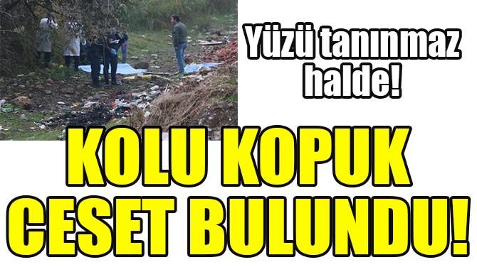 KOLU KOPUK CESET BULUNDU!