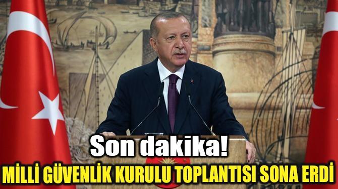 MİLLİ GÜVENLİK KURULU TOPLANTISI SONA ERDİ!..