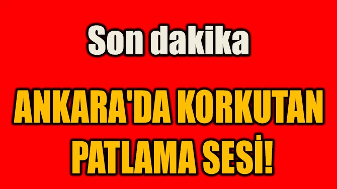 ANKARA'DA KORKUTAN  PATLAMA SESİ!
