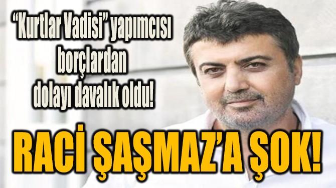RACİ ŞAŞMAZ'A ŞOK!