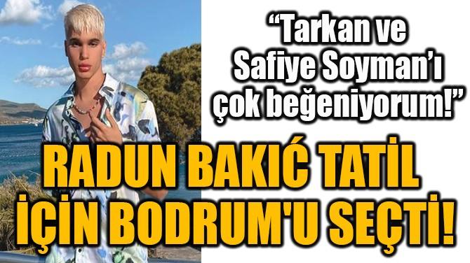 RADUN BAKIĆ TATİL İÇİN BODRUM'U SEÇTİ!