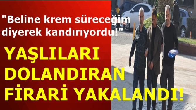 YAŞLILARI DOLANDIRAN FİRARİ YAKALANDI!