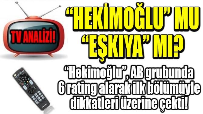 """RATINGLER BELLİ OLDU! """"HEKİMOĞLU"""" MU """"EŞKIYA"""" MI?"""