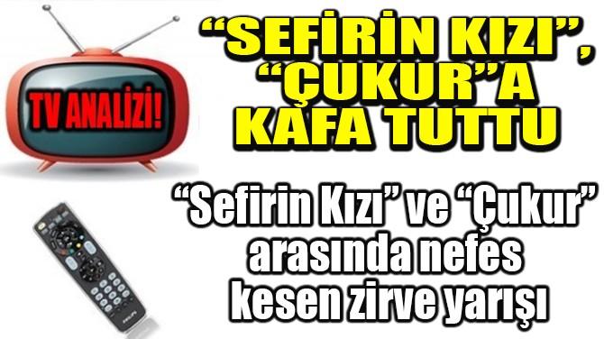 "RATINGLER BELLİ OLDU! ""SEFİRİN KIZI"", ""ÇUKUR""A KAFA TUTTU"