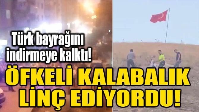 ÖFKELİ KALABALIK LİNÇ EDİYORDU!