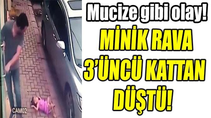 MİNİK RAVA 3'ÜNCÜ KATTAN DÜŞTÜ!