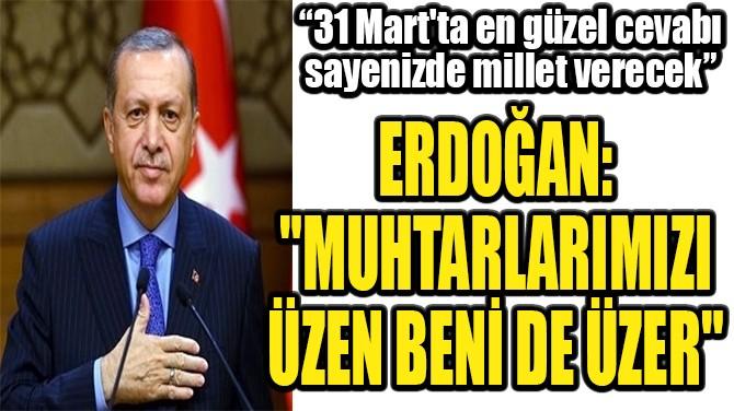 """ERDOĞAN: """"MUHTARLARIMIZI ÜZEN BENİ DE ÜZER"""""""