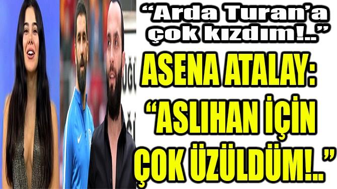 """ASENA ATALAY:  """"ASLIHAN İÇİN  ÇOK ÜZÜLDÜM!.."""""""