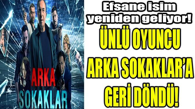 ÜNLÜ OYUNCU ARKA SOKAKLAR'A GERİ DÖNDÜ!