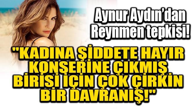 AYNUR AYDIN'DAN REYNMEN TEPKİSİ!