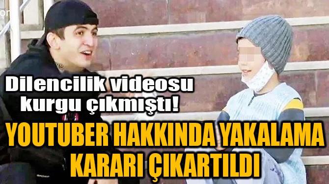 YOUTUBER HAKKINDA YAKALAMA KARARI ÇIKARTILDI