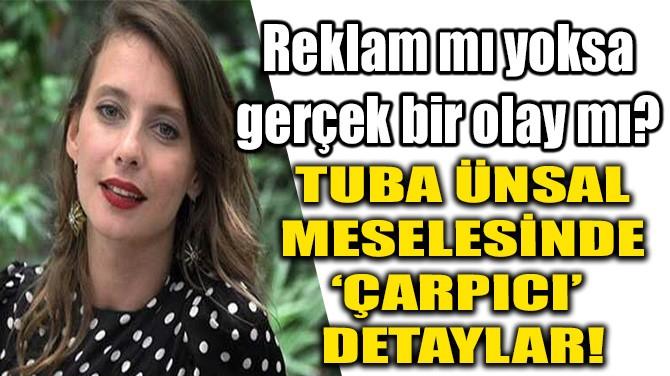 TUBA ÜNSAL MESELESİNDE 'ÇARPICI'  DETAYLAR!