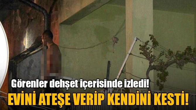 EVİNİ ATEŞE VERİP KENDİNİ KESTİ!