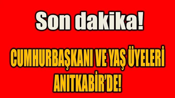 CUMHURBAŞKANI VE YAŞ ÜYELERİ ANITKABİR'DE!
