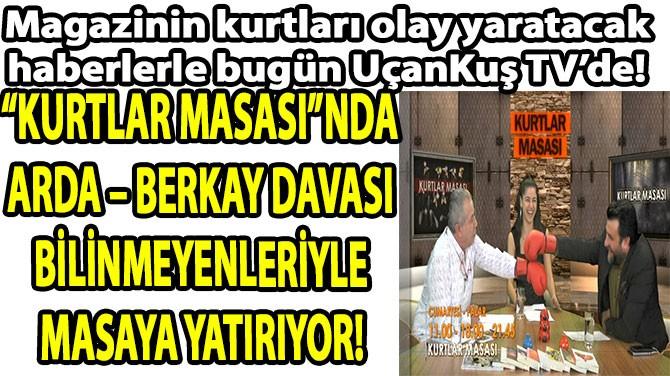 "BERKAY-ARDA DAVASI  ""KURTLAR""I  BİRBİRİNE DÜŞÜRDÜ!"