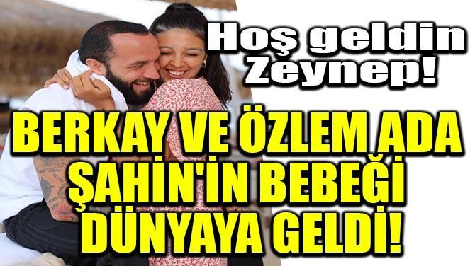 BERKAY VE ÖZLEM ADA ŞAHİN'İN BEBEĞİ DÜNYAYA GELDİ!