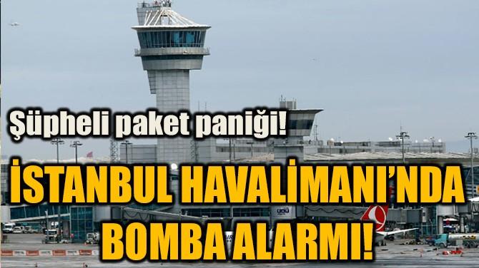 İSTANBUL HAVALİMANI'NDA BOMBA ALARMI!