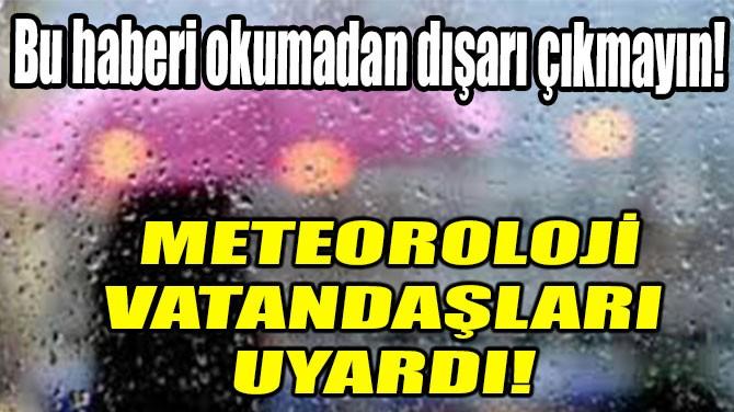 METEOROLOJİ VATANDAŞLARI UYARDI!