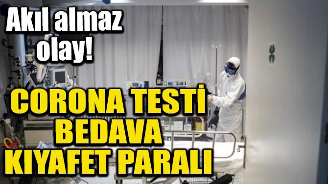 CORONA TESTİ BEDAVA, KIYAFET PARALI