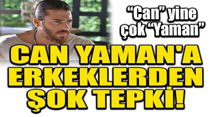 CAN YAMAN'A ERKEKLERDEN ŞOK TEPKİ!