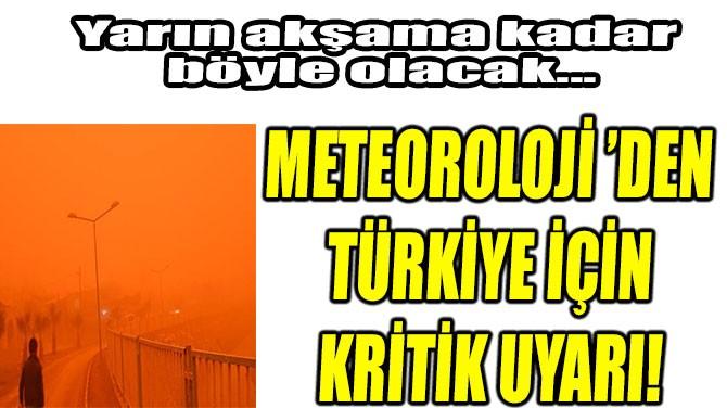 METEOROLOJİ 'DEN TÜRKİYE İÇİN KRİTİK UYARI!