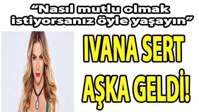 IVANA SERT AŞKA GELDİ!