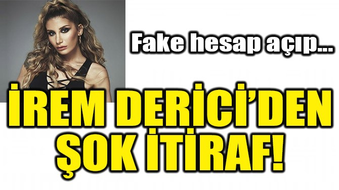 İREM DERİCİ'DEN ŞOK İTİRAF!