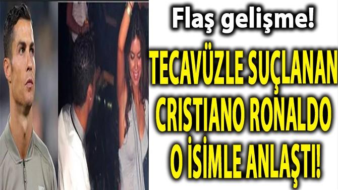TECAVÜZLE SUÇLANAN CRISTIANO RONALDO O İSİMLE ANLAŞTI!