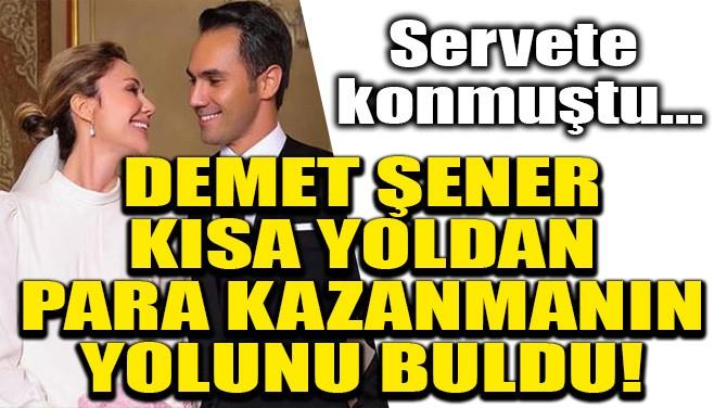 DEMET ŞENER KISA YOLDAN PARA KAZANMANIN YOLUNU BULDU!