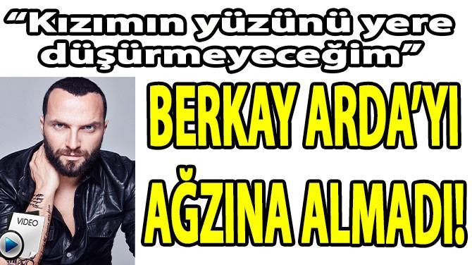 BERKAY ARDA'YI AĞZINA ALMADI!