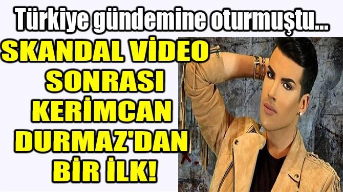 SKANDAL VİDEO SONRASI KERİMCAN DURMAZ'DAN BİR İLK!