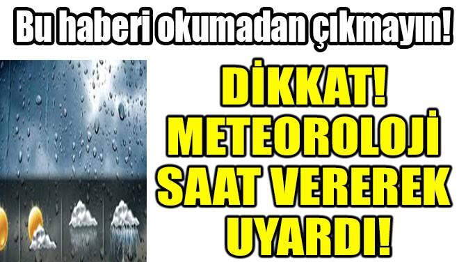 DİKKAT! METEOROLOJİ SAAT VEREREK UYARDI!