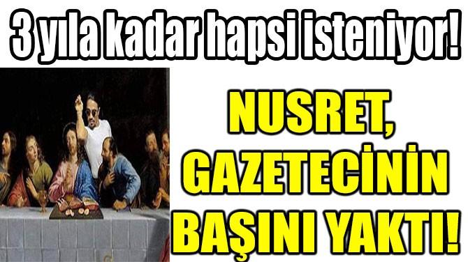NUSRET GAZETECİNİN BAŞINI YAKTI!