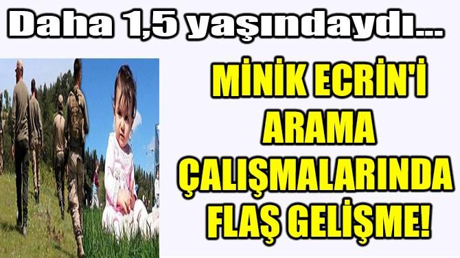 MİNİK ECRİN'İ ARAMA ÇALIŞMALARINDA FLAŞ GELİŞME!