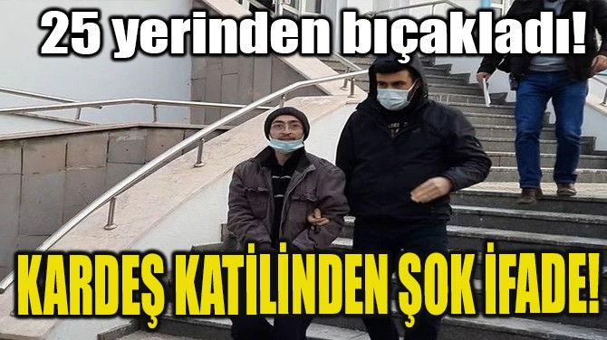 KARDEŞ KATİLİNDEN ŞOK İFADE!