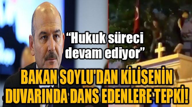 BAKAN SOYLU'DAN KİLİSENİN DUVARINA ÇIKIP DANS EDENLERE TEPKİ!