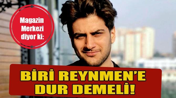 """MAGAZİN MERKEZİ DİYOR Kİ: """"BİRİ REYNMEN'E DUR DEMELİ!"""""""