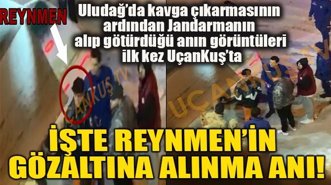 İŞTE REYNMEN'İN GÖZALTINA ALINMA ANI!