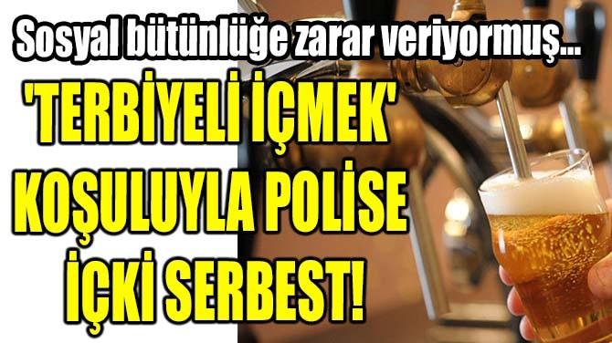 'TERBİYELİ İÇMEK' KOŞULUYLA POLİSE İÇKİ SERBEST