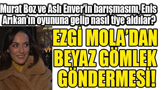 EZGİ MOLA'DAN BEYAZ GÖMLEK  GÖNDERMESİ!